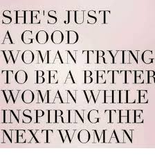 Good Woman Meme - she s just a good woman trying to be a better woman while inspiring