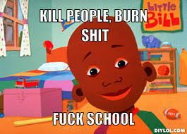 Fuck School Meme - image lil bill meme generator kill people burn shit fuck school