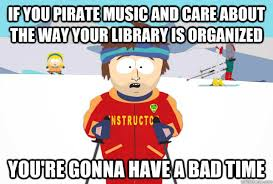 You Are A Pirate Meme - if you pirate music and care about the way your library is