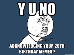 20th Birthday Meme - y u no acknowledging your 20th birthday memes y u no meme