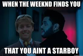 The Weeknd Memes - when the weeknd finds you that you aint a starboy when the weekend