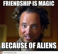 History Channel Aliens Meme - ancient aliens and my little ponies lmao get my nerd on