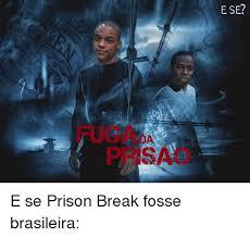 Prison Break Memes - e se e se prison break fosse brasileira meme on sizzle