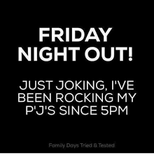 Friday Night Meme - friday night out just joking i ve been rocking my p j s since 5pm