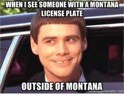 Montana Meme - whenisee someone with amontana license plate outside of montana