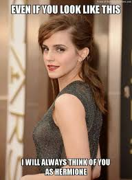 Emma Watson Meme - even if you look like this i will always think of you as hermione