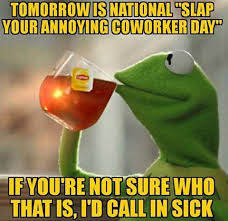 Co Worker Memes - tomorrow is national slap your annoying coworker day kermit meme