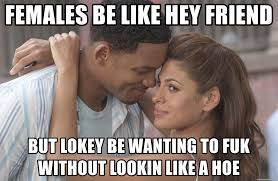 Females Be Like Meme - females be like hey friend but lokey be wanting to fuk without