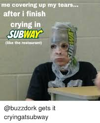 Subway Meme - me covering up my tears after i finish crying in subway like the