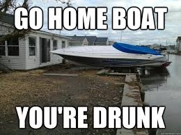 Boat Meme - go home boat you re drunk sandy boat quickmeme