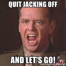 Jacking Off Memes - quit jacking off and let s go jack nicholson you can t handle