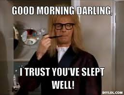 Good Morning Meme - garth meme generator good morning darling i trust you ve slept