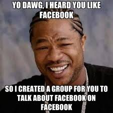 Group Memes - yo dawg i heard you like facebook so i created a group for you to