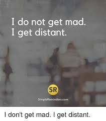 Dont Get Mad Meme - i do not get mad i get distant sr simplereminderscom i don t get mad
