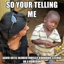 Meme Ortiz - so you re telling me david ortiz injured himself rounding second