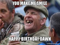 You Make Me Smile Meme - you make me smile happy birthday dawn make a meme