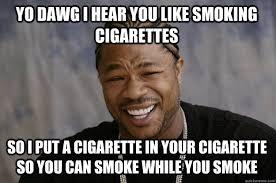 Smoking Memes - yo dawg i hear you like smoking cigarettes so i put a cigarette in