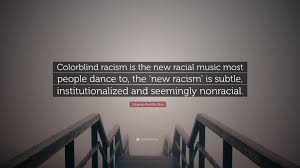 What Is Color Blind Racism Eduardo Bonilla Silva Quote U201ccolorblind Racism Is The New Racial