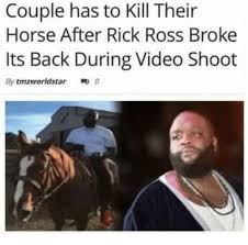 Rick Ross Meme - couple has to kill their horse after rick ross broke its back during