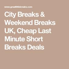 city breaks weekend breaks uk cheap last minute breaks