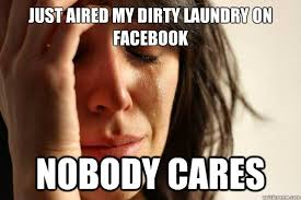 Dirty Laundry Meme - just aired my dirty laundry on facebook nobody cares first world