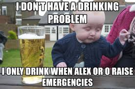 Drinking Problem Meme - i don t have a drinking problem i only drink when alex or o raise