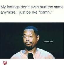 Hurt Feelings Meme - my feelings don t even hurt the same anymore i just be like damn