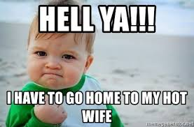 Hotwife Meme - hell ya i have to go home to my hot wife fist pump baby meme
