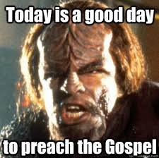 Gospel Memes - today is a good day to preach the gospel angry worf quickmeme