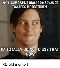 Come At Me Meme - 2011 come at me bro 1800 advance towards me brethren im totally