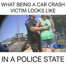 Car Accident Memes - what being a car crash victim looks like in a police state cars