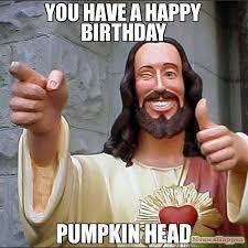 Pumpkin Meme - you have a happy birthday pumpkin head meme buddy christ 15138