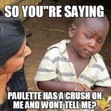 Tell Me Meme - meme creator so you re saying paulette has a crush on me and