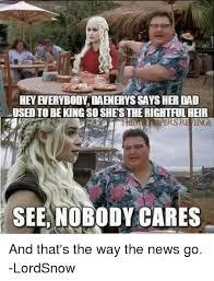 Meme Nobody Cares - hey everybody daenerys says her dad used to beking so shesthe
