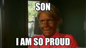 So Proud Meme - son i am so proud overly tan mom quickmeme
