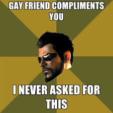 Gay Friend Meme - gay friend compliments you i never asked for this create meme