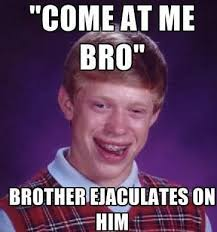 Come At Me Meme - the 50 funniest bad luck brian memes3 come at me bro bad luck