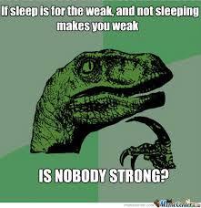 Sleep Is For The Weak Meme - sleep is for the weak by gargon5 meme center