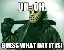 Funny Friday The 13th Meme - uh oh guess what day it is friday the 13th quickmeme