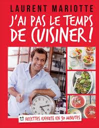 dernier livre de cuisine de laurent mariotte j ai pas le temps de cuisiner laurent mariotte livre