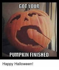 Happy Halloween Meme - got vour pumpkin finished happy halloween halloween meme on me me