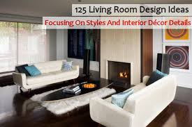 Interior Decorating Ideas For Home 125 Living Room Design Ideas Focusing On Styles And Interior