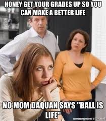 Ball Is Life Meme - honey get your grades up so you can make a better life no mom daquan