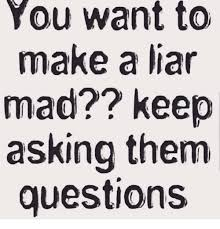 Liar Memes - you want to make a liar mad keep asking them questions meme on