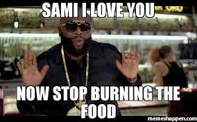 sami i love you now stop burning the food meme rick ross 31731