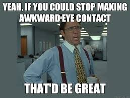 Eye Contact Meme - yeah if you could stop making awkward eye contact that d be great