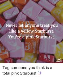 Starburst Meme - never let anyone treat you like a yellow starburst you re a pink
