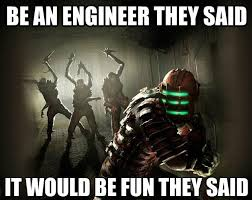 Engineer Meme - be an engineer they said it would be fun they said funny space meme