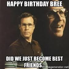 Did We Just Become Best Friends Meme - happy birthday bree did we just become best friends will