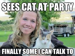Funny Cat Lady Memes - sees cat at party finally some i can talk to teehee pinterest